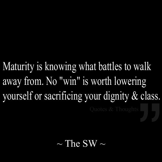 "Maturity is knowing what battles to walk away from. No ""win"" is worth lowering yourself or sacrificing your dignity & class. Narcissists will push your buttons & try to get you to react. There will be times when you feel you will lose it & sacrifice your dignity/class. Don't they are not worth it!"