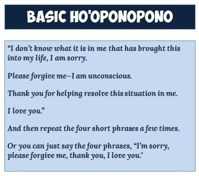"""Basic Ho'oponopono Routine:  """"I don't know what it is in me that has brought this into my life, I am sorry.  Please forgive me—I am unconscious.  Thank you for helping resolve this situation in me.   I love you."""" Repeat the four short phrases a few times.   Or you can just say the four phrases, """"I'm sorry, please forgive me, thank you, I love you.""""  Adapted from Dr. Hew Len, Self I-Dentity Through Ho'oponopono."""