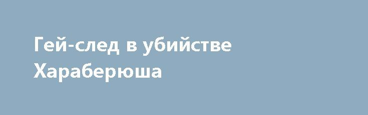 Гей-след в убийстве Хараберюша http://rusdozor.ru/2017/04/01/gej-sled-v-ubijstve-xaraberyusha/  В продолжение темы убийства полковника СБУ Хараберюша в Мариуполе. Знакомые из Мариуполя сообщают, что помимо традиционной версии «российского следа», всплыли другие подробности, которые могут пролить свет на убийство полковника СБУ. Помимо ранее описанных художеств, Хараберюш покровительствовал местному гей-движению и в ...