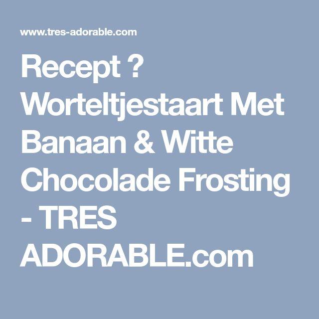 Recept ❤ Worteltjestaart Met Banaan & Witte Chocolade Frosting - TRES ADORABLE.com