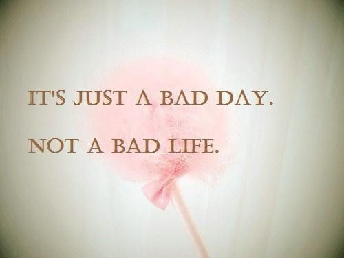 """Only a bad day. """"My brethren, count it all joy when you fall into various trials, knowing that the testing of your faith produces patience."""" James 1:2-3 These trials may seem so big and hard, but they are ever so minute compared to God. Always hold things in perspective. Remember God is there. And remember, good things can come out of a bad day. :)"""