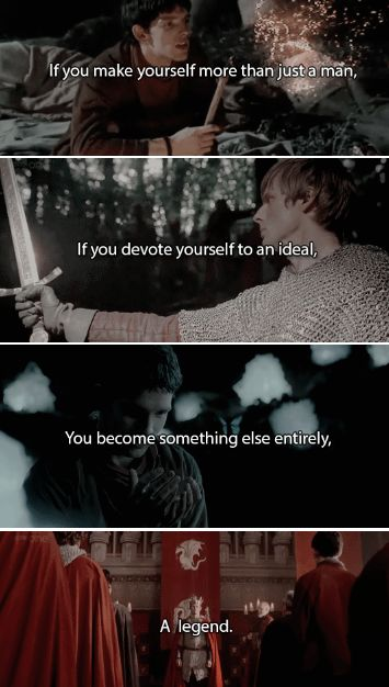 If you make yourself more than just a man, If you devote yourself to an ideal, You become something else entirely, A legend. #merlin