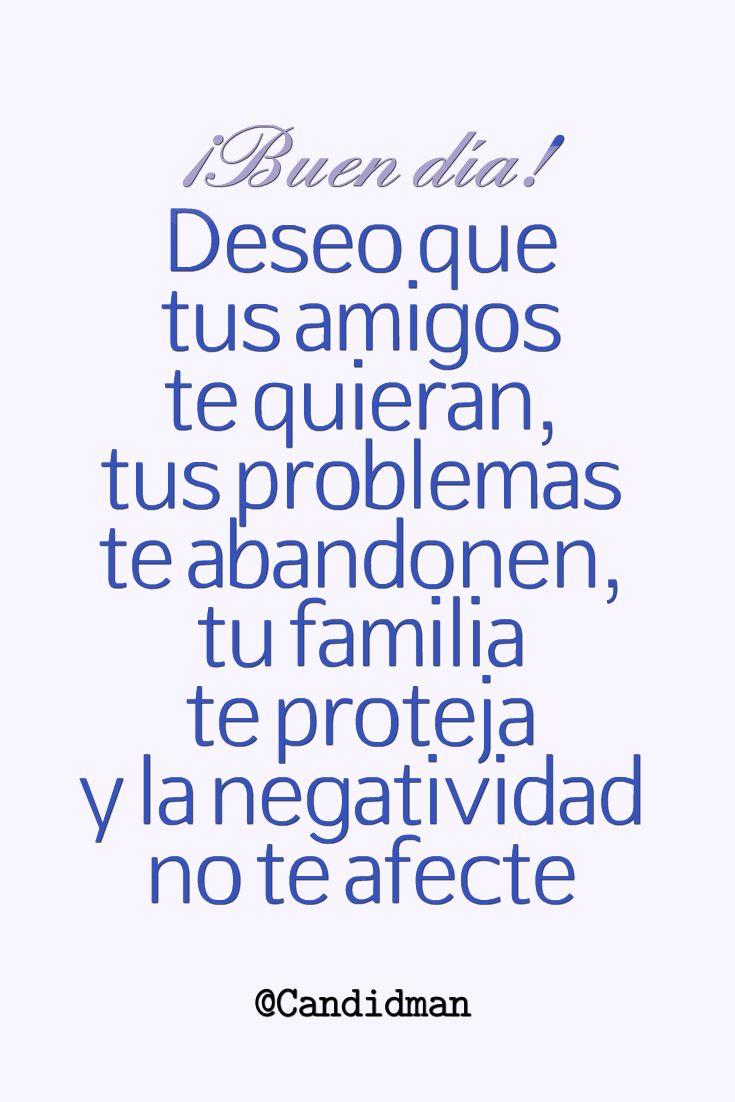 ¡Buen día! Deseo que tus amigos te quieran, tus problemas te abandonen, tu familia te proteja y la negatividad no te afecte