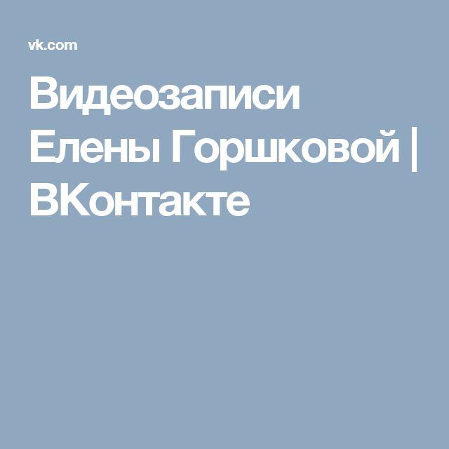 Видеозаписи Елены Горшковой   ВКонтакте