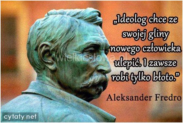 Ideolog chce ze swojej gliny nowego człowieka ulepić. I zawsze robi to tylko błoto.Aleksander Fredro   #FredroAleksander,  #Człowiek