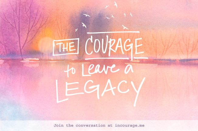 {The Courage to Leave a Legacy} Week 1: Launch and Legacy
