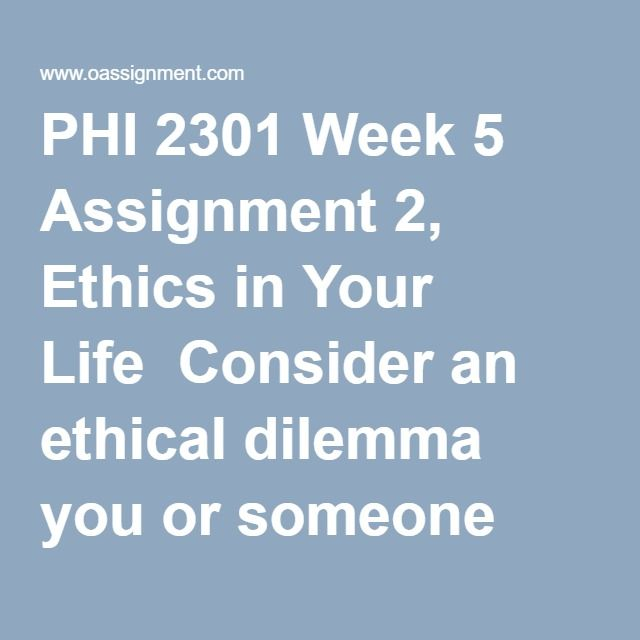 PHI 2301 Week 5 Assignment 2, Ethics in Your Life  Consider an ethical dilemma you or someone you know faced recently. Write a one- to two-page paper reflecting upon the following:  How did you decide how to resolve the ethical dilemma? Did you focus on the possible consequences of various choices? Did you consider how your actions would affect other people in your life, community, or in the world? Did you apply a moral rule that you believe has universal authority? Alternatively, did you…
