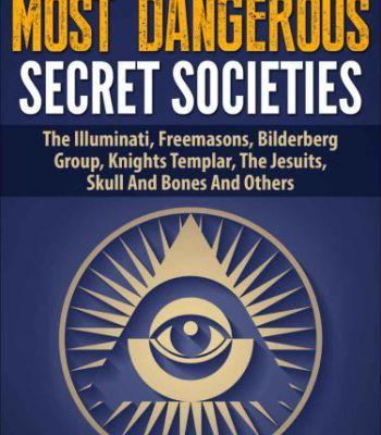 The World'S Most Dangerous Secret Societies: The Illuminati Freemasons Bilderberg Group Knights Templar PDF