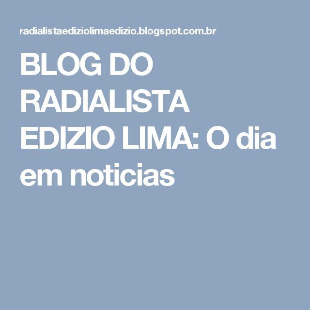 BLOG DO  RADIALISTA  EDIZIO LIMA: O dia em  noticias