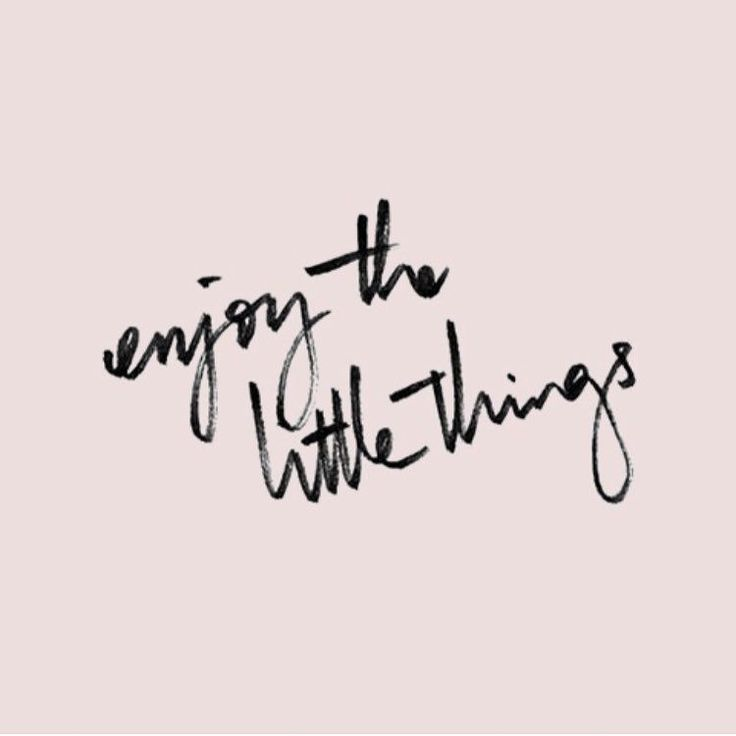 "Always remember to ""Enjoy the little things"" 