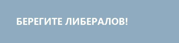 БЕРЕГИТЕ ЛИБЕРАЛОВ! http://rusdozor.ru/2016/12/22/beregite-liberalov/  Мне кажется, что бояться надо не того, что либеральный тренд якобы набирает силы и становится все более влиятельным. Я бы опасался скорее его окончательного угасания и маргинализации, поскольку классический либерализм содержит в себе много полезного.  Мой друг и по ...