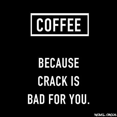 Coffee Because crack is bad for you.