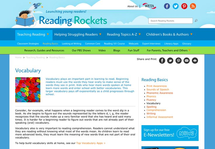 UNDERSTANDING - Reading Rockets is a resource that supports the understanding of vocabulary and the role it has on reading comprehension. Learning vocabulary It is an important part of learning to read and using the new words they learn to make sense of the words they see in print (RR). It provides examples and explanation of learning vocabulary at the beginning of literacy development.
