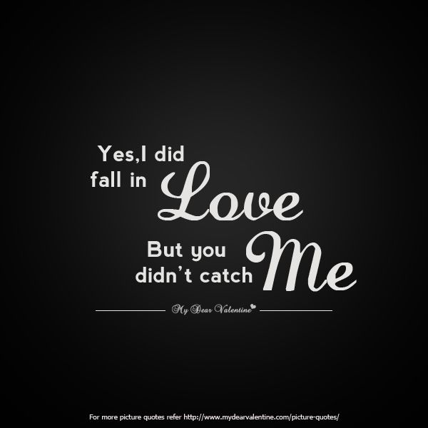 Yes I did fall in love but you did not catch me.