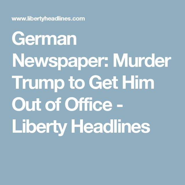 German Newspaper: Murder Trump to Get Him Out of Office - Liberty Headlines