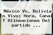 http://tecnoautos.com/wp-content/uploads/imagenes/tendencias/thumbs/mexico-vs-bolivia-en-vivo-hora-canal-y-alineaciones-del-partido.jpg Partidos Copa America 2015. México vs. Bolivia en vivo: Hora, canal y alineaciones del partido ..., Enlaces, Imágenes, Videos y Tweets - http://tecnoautos.com/actualidad/partidos-copa-america-2015-mexico-vs-bolivia-en-vivo-hora-canal-y-alineaciones-del-partido/