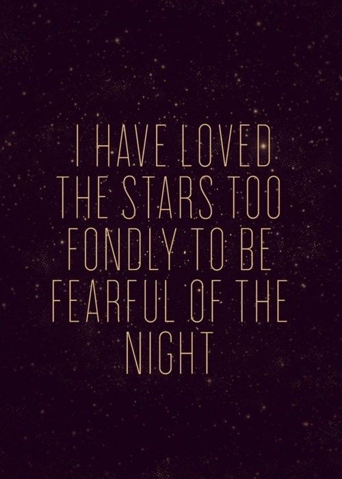 I have loved the stars too fondly to be fearful of the night...