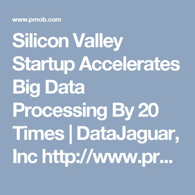 Silicon Valley Startup Accelerates Big Data Processing By 20 Times | DataJaguar, Inc  http://www.prnob.com/release/show/silicon-valley-startup-accelerates/39735