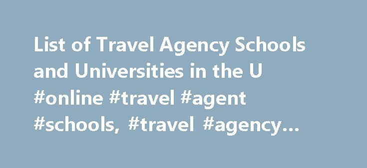 List of Travel Agency Schools and Universities in the U #online #travel #agent #schools, #travel #agency #schools http://missouri.nef2.com/list-of-travel-agency-schools-and-universities-in-the-u-online-travel-agent-schools-travel-agency-schools/  # List of Travel Agency Schools and Universities in the U.S. School Selection Criteria Consider the following when looking for travel agency schools: Prospective students who want to learn the basics of travel and tourism but not invest too much…