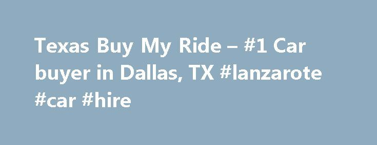 Texas Buy My Ride – #1 Car buyer in Dallas, TX #lanzarote #car #hire http://remmont.com/texas-buy-my-ride-1-car-buyer-in-dallas-tx-lanzarote-car-hire/  #cars for cash # We buy all cars ! TexasBuyMyRide is the #1 Used Car Buyer in Dallas Texas! Who is TexasBuyMyRide ? TexasBuyMyRide is geared toward you, the seller. We buy your used car for top dollar, above what Dallas dealerships offer. The process is fast, easy, and FREE. TexasBuyMyRide gives you CASH. up to 85K for your used car in…