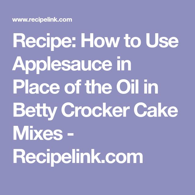 Recipe: How to Use Applesauce in Place of the Oil in Betty Crocker Cake Mixes - Recipelink.com