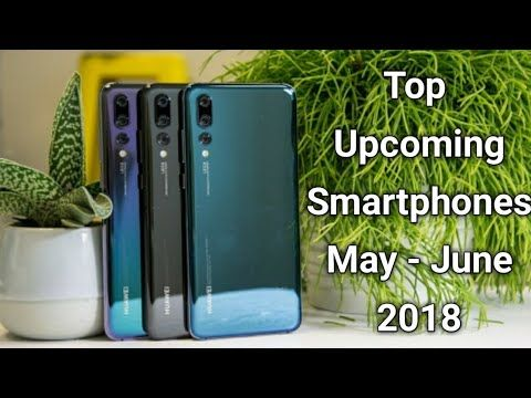 2018 Upcoming Smartphones in May - June 2018 | latest smart