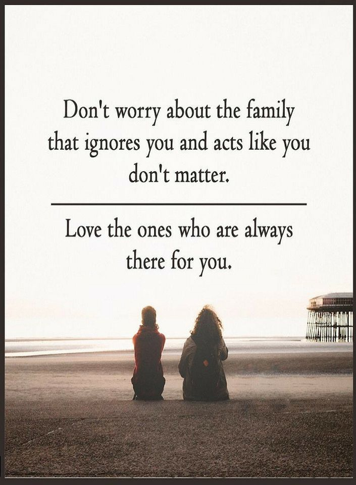 Quotes don't worry about the family that ignores you and acts like you don't matter. Love the ones who are always there for you.