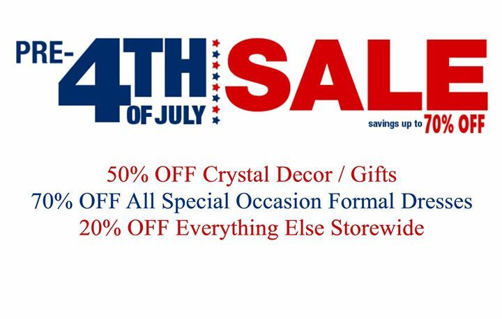 New Arrival Good morning! Our STOREWIDE Pre-4th of JULY SALE starts today Wednesday June 28th and runs through Saturday July 1st. 50% Off Crystal Decor / Gifts 70% Off All Special Occasion Formal Dresses 20% Off Everything Else Storewide Holiday Hours: We