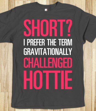 """Short? I prefer the term gravitationally challenged hottie."" women's tee. $22.39  -------- clothing. fashion. t-shirt. funny. short girl. humor."