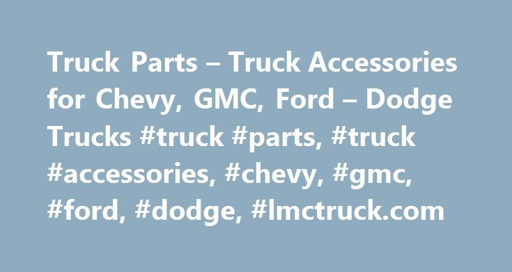 Truck Parts – Truck Accessories for Chevy, GMC, Ford – Dodge Trucks #truck #parts, #truck #accessories, #chevy, #gmc, #ford, #dodge, #lmctruck.com http://louisville.remmont.com/truck-parts-truck-accessories-for-chevy-gmc-ford-dodge-trucks-truck-parts-truck-accessories-chevy-gmc-ford-dodge-lmctruck-com/  # Popular Categories LMC Truck Truck Parts Accessories for Chevy, GMC, Ford and Dodge Trucks and SUVs Long Motor Corporation has over 30 years in business, and with over 30,000 truck parts in…