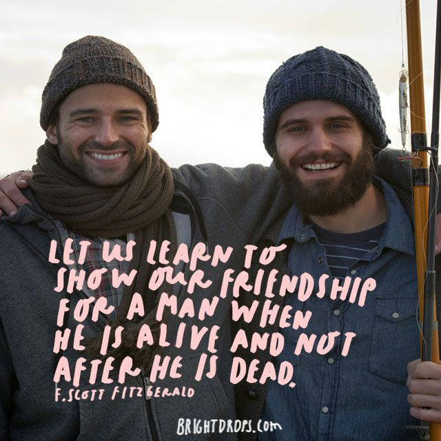 """Let us learn to show our friendship for a man when he is alive and not after he is dead."" – F. Scott Fitzgerald"