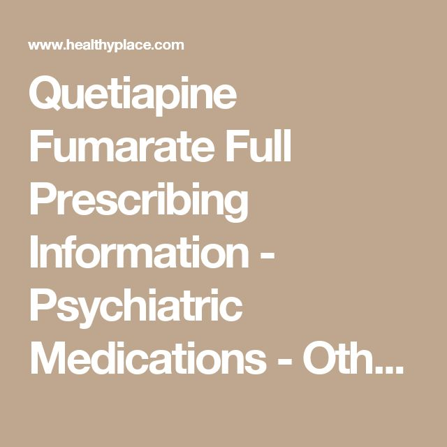 Quetiapine Fumarate Full Prescribing Information - Psychiatric Medications - Other Info | HealthyPlace