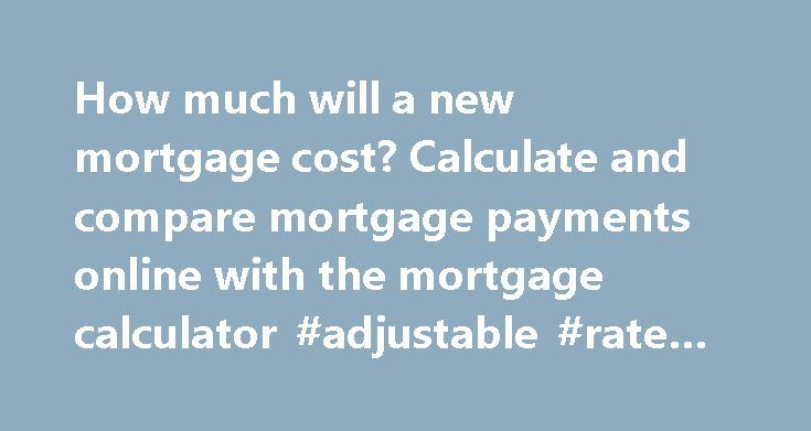 How much will a new mortgage cost? Calculate and compare mortgage payments online with the mortgage calculator #adjustable #rate #mortgages http://mortgage.remmont.com/how-much-will-a-new-mortgage-cost-calculate-and-compare-mortgage-payments-online-with-the-mortgage-calculator-adjustable-rate-mortgages/  #www.mortgage calculator # Basic Mortgage Calculator How much will a new mortgage cost? Calculate and compare mortgage payments online with the mortgage calculator. Simply manipulate any of…