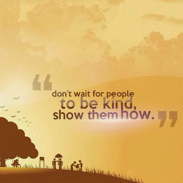 """""""Don't wait for people to be kind, show them how."""""""
