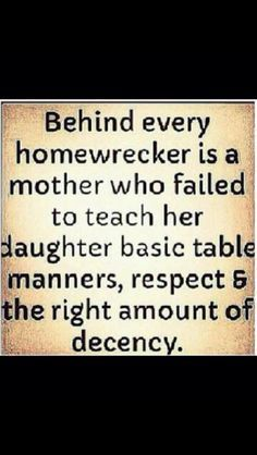 What kind of a mother teaches her daughter or son that it is ok to be the other ... or the cheater and be proud of it with showing it off ?????? Shame on you all.