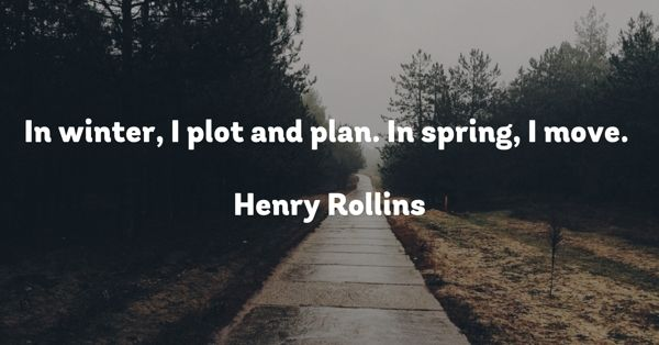 In winter, I plot and plan. In spring, I move.   Henry Rollins