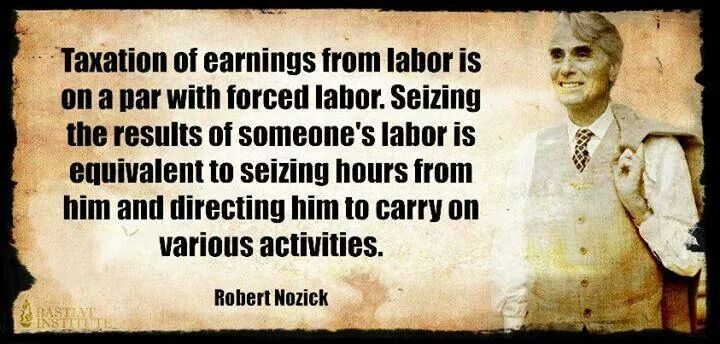 """""""Taxation of earnings from labor is on a par with forced labor. Seizing the results of someone's labor is equivalent to seizing hours from him and directing him to carry on various activities."""" - Robert Nozick"""