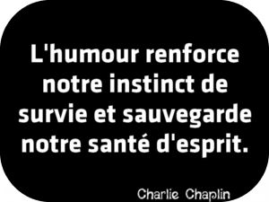 """""""L'humour renforce notre instinct de survie et sauvegarde notre santé d'esprit."""" Charlie Chaplin"""
