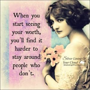 When you start seeing your worth, you'll find it harder to stay around people who don't. -Emily S. P.
