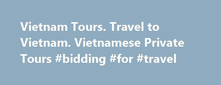 Vietnam Tours. Travel to Vietnam. Vietnamese Private Tours #bidding #for #travel http://poland.remmont.com/vietnam-tours-travel-to-vietnam-vietnamese-private-tours-bidding-for-travel/  #travel vietnam # Vietnam Tours packages. Travel to Vietnam, Laos n Cambodia your ways VietnamesePrivateTours.com is a Hanoi based travel agency arranging special interest tours throughout Vietnam and Indochina which is full of new experiences, exciting adventures and excursions that are full of breath-taking…