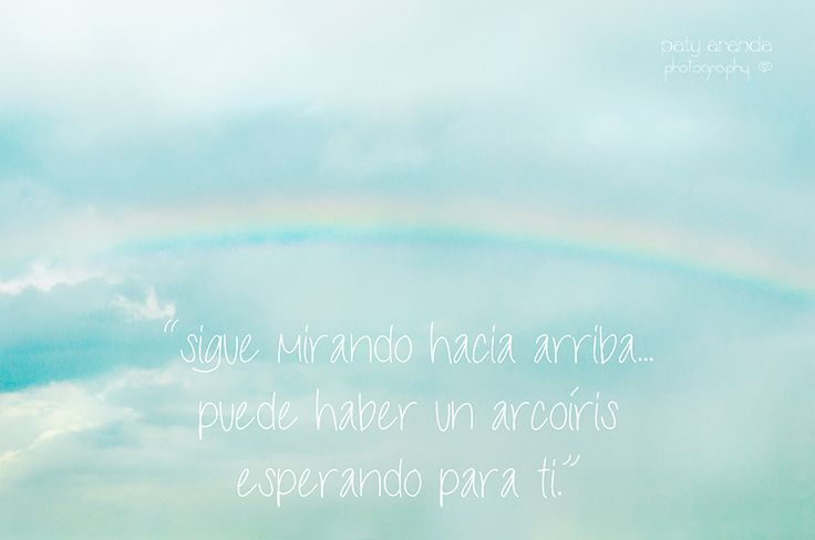 "http://patyaranda.blogspot.mx https://www.facebook.com/paty.aranda.photography  ""Sigue mirando hacia arriba, puede haber un arcoíris esperando para ti""."