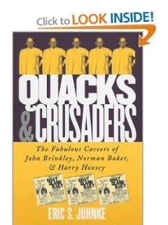 Quacks and Crusaders: The Fabulous Careers of John Brinkley, Norman Baker, and Harry Hoxsey by Eric S. Juhnke. $29.95. 224 pages. Publication: October 2002. Publisher: Univ Pr of Kansas (October 2002). Author: Eric S. Juhnke