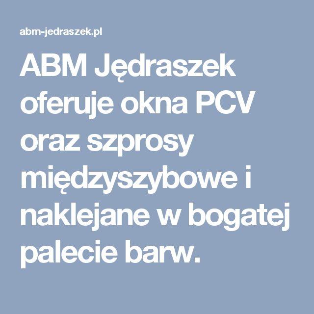 ABM Jędraszek oferuje okna PCV oraz szprosy międzyszybowe i naklejane w bogatej palecie barw.