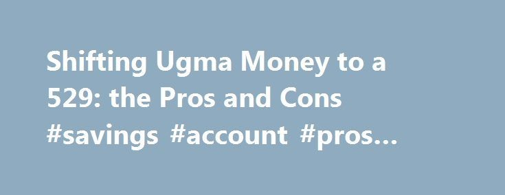 Shifting Ugma Money to a 529: the Pros and Cons #savings #account #pros #and #cons http://ohio.nef2.com/shifting-ugma-money-to-a-529-the-pros-and-cons-savings-account-pros-and-cons/  # Shifting UGMA money to a 529: the pros and cons Posted: 2010-06-18 – Amy Buttell is a freelance writer based in Pennsylvania For many years, Uniform Gift to Minors Act accounts. or UGMAs, were by far the best way to transfer assets to your children to finance their college education. But as 529 plans have…