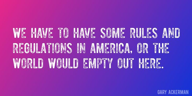 Quote by Gary Ackerman => We have to have some rules and regulations in America, or the world would empty out here.