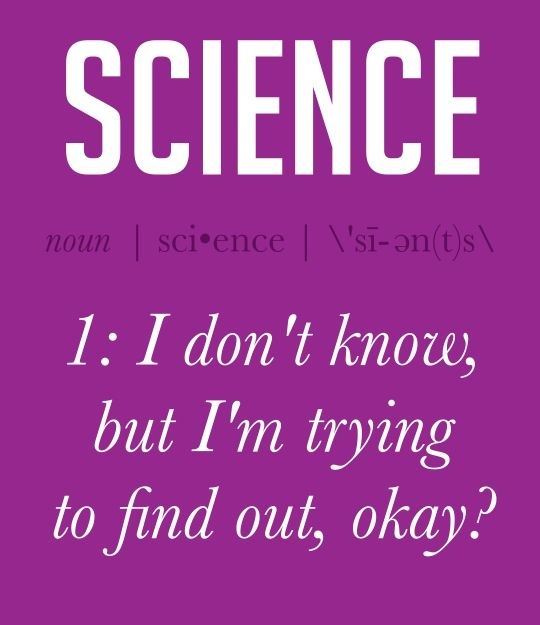 You know this is so true it no longer belongs in the night vale board. The true definition of science right here