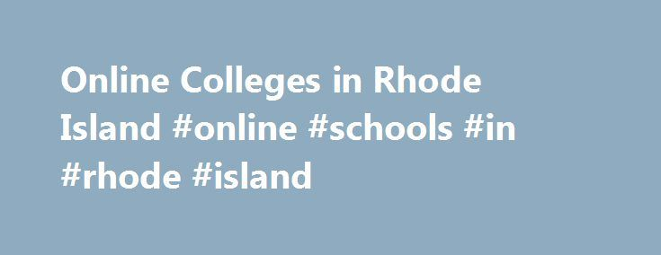 Online Colleges in Rhode Island #online #schools #in #rhode #island http://puerto-rico.nef2.com/online-colleges-in-rhode-island-online-schools-in-rhode-island/  # 2016 Directory of Online Colleges and Universities in Rhode Island Rhode Island has more than 22 post-secondary institutions. Of these, 4 offer online programs. A total of one is public four-year college or university and three are private colleges, universities, or career and vocational schools. 84 online certificate programs, 346…