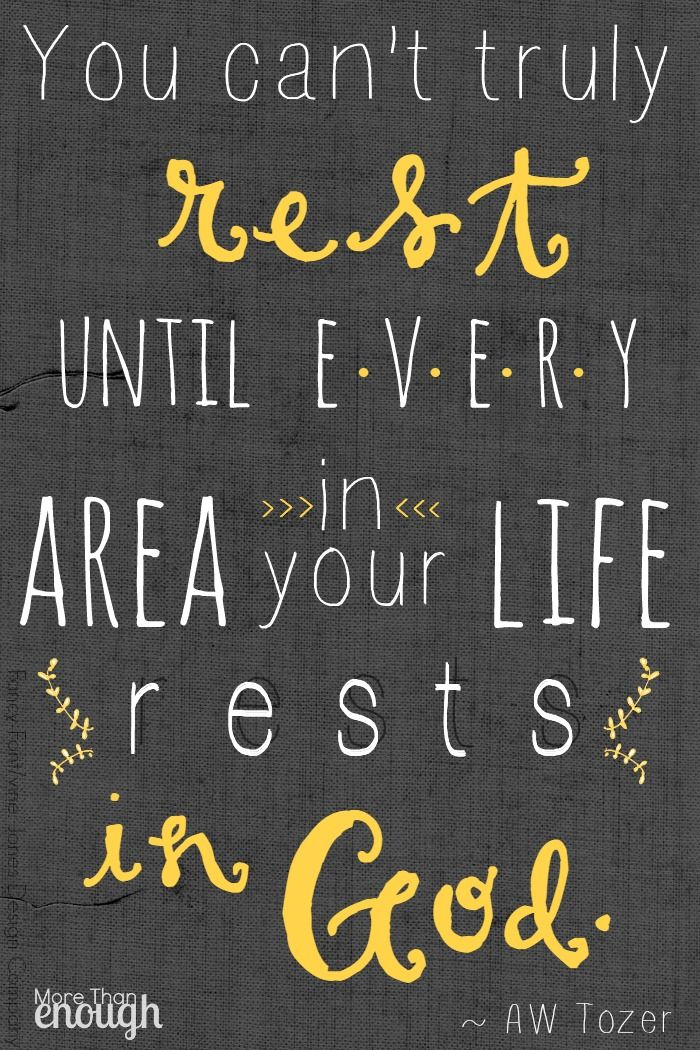 """You can't truly rest until every area in your life rests in God."" ~ A.W. Tozer"