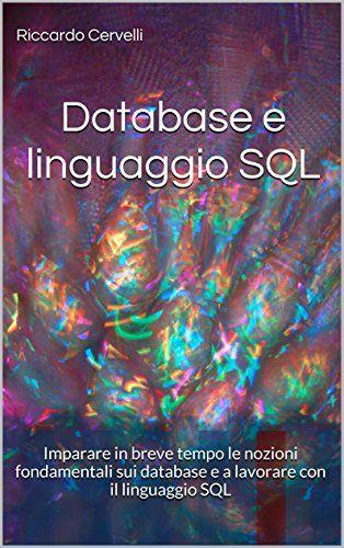 Database e linguaggio SQL: Imparare in breve tempo le nozioni fondamentali sui database e a lavorare con il linguaggio SQL, con riferimento ai sistemi Oracle, MySQL, MariaDB, PostgreSQL e SQL Server:Amazon:Kindle Store