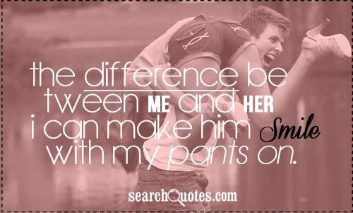 make him see that you are the one | ... difference between me and her? I can make him smile with my pants on